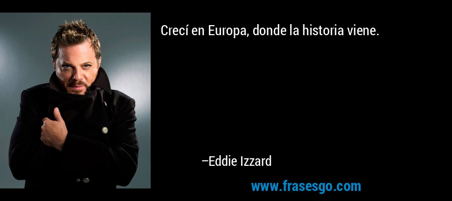 Crecí en Europa, donde la historia viene. – Eddie Izzard