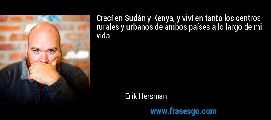 Crecí en Sudán y Kenya, y viví en tanto los centros rurales y urbanos de ambos países a lo largo de mi vida. – Erik Hersman