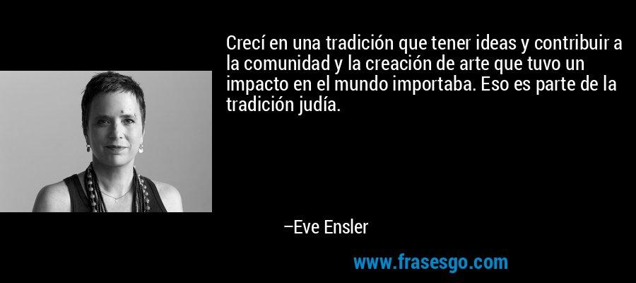 Crecí en una tradición que tener ideas y contribuir a la comunidad y la creación de arte que tuvo un impacto en el mundo importaba. Eso es parte de la tradición judía. – Eve Ensler