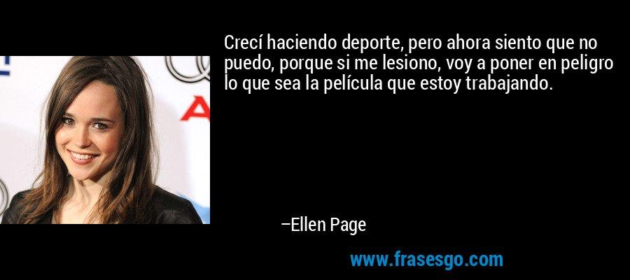Crecí haciendo deporte, pero ahora siento que no puedo, porque si me lesiono, voy a poner en peligro lo que sea la película que estoy trabajando. – Ellen Page