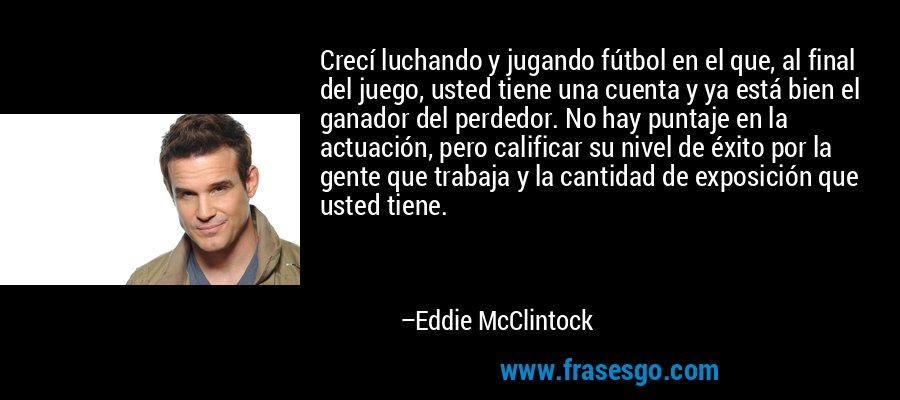 Crecí luchando y jugando fútbol en el que, al final del juego, usted tiene una cuenta y ya está bien el ganador del perdedor. No hay puntaje en la actuación, pero calificar su nivel de éxito por la gente que trabaja y la cantidad de exposición que usted tiene. – Eddie McClintock