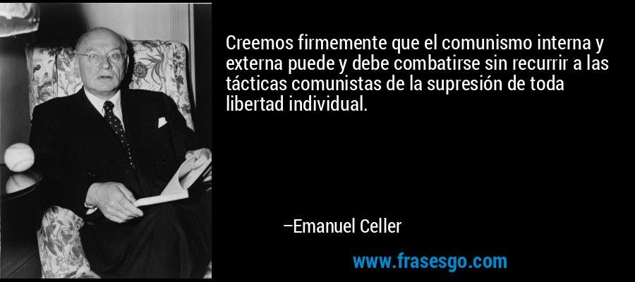 Creemos firmemente que el comunismo interna y externa puede y debe combatirse sin recurrir a las tácticas comunistas de la supresión de toda libertad individual. – Emanuel Celler