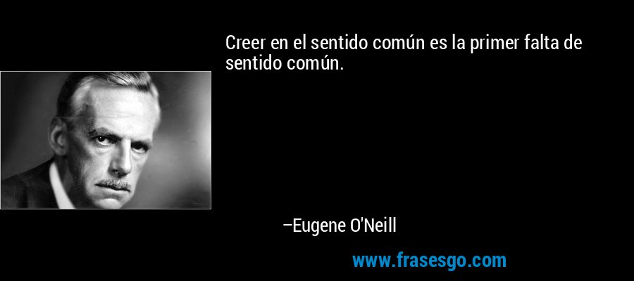 Creer en el sentido común es la primer falta de sentido común. – Eugene O'Neill