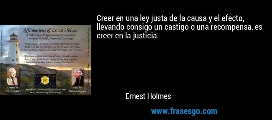 Creer en una ley justa de la causa y el efecto, llevando consigo un castigo o una recompensa, es creer en la justicia. – Ernest Holmes