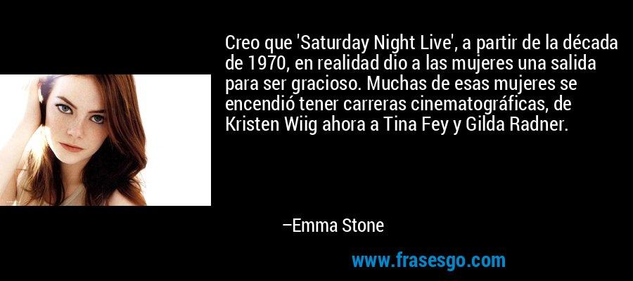 Creo que 'Saturday Night Live', a partir de la década de 1970, en realidad dio a las mujeres una salida para ser gracioso. Muchas de esas mujeres se encendió tener carreras cinematográficas, de Kristen Wiig ahora a Tina Fey y Gilda Radner. – Emma Stone