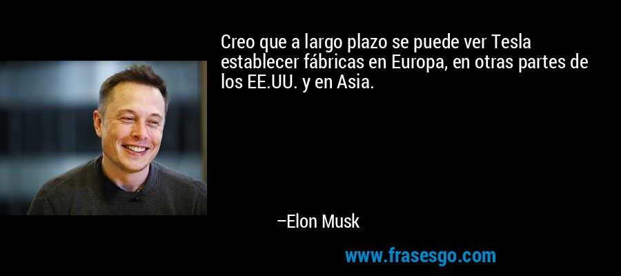 Creo que a largo plazo se puede ver Tesla establecer fábricas en Europa, en otras partes de los EE.UU. y en Asia. – Elon Musk