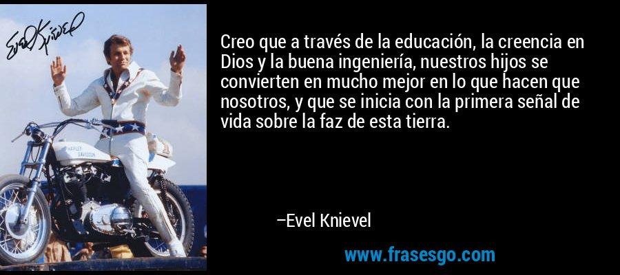 Creo que a través de la educación, la creencia en Dios y la buena ingeniería, nuestros hijos se convierten en mucho mejor en lo que hacen que nosotros, y que se inicia con la primera señal de vida sobre la faz de esta tierra. – Evel Knievel