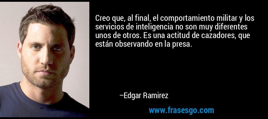 Creo que, al final, el comportamiento militar y los servicios de inteligencia no son muy diferentes unos de otros. Es una actitud de cazadores, que están observando en la presa. – Edgar Ramirez