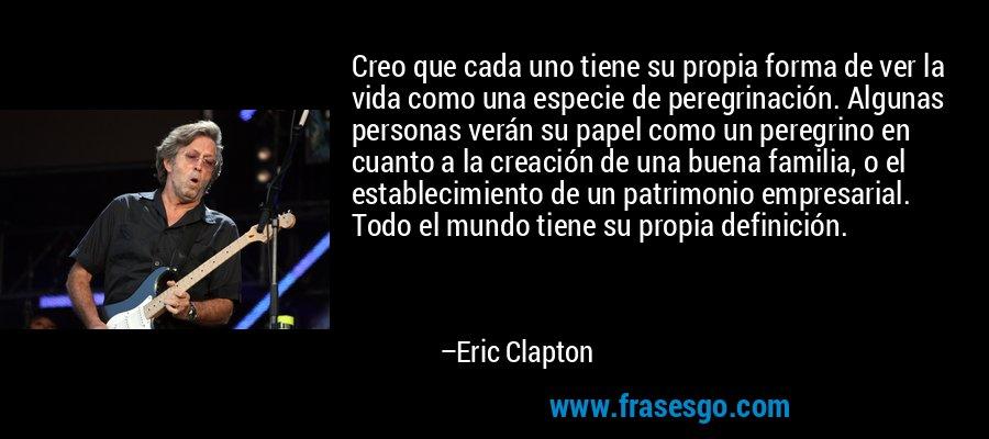 Creo que cada uno tiene su propia forma de ver la vida como una especie de peregrinación. Algunas personas verán su papel como un peregrino en cuanto a la creación de una buena familia, o el establecimiento de un patrimonio empresarial. Todo el mundo tiene su propia definición. – Eric Clapton