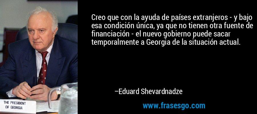 Creo que con la ayuda de países extranjeros - y bajo esa condición única, ya que no tienen otra fuente de financiación - el nuevo gobierno puede sacar temporalmente a Georgia de la situación actual. – Eduard Shevardnadze