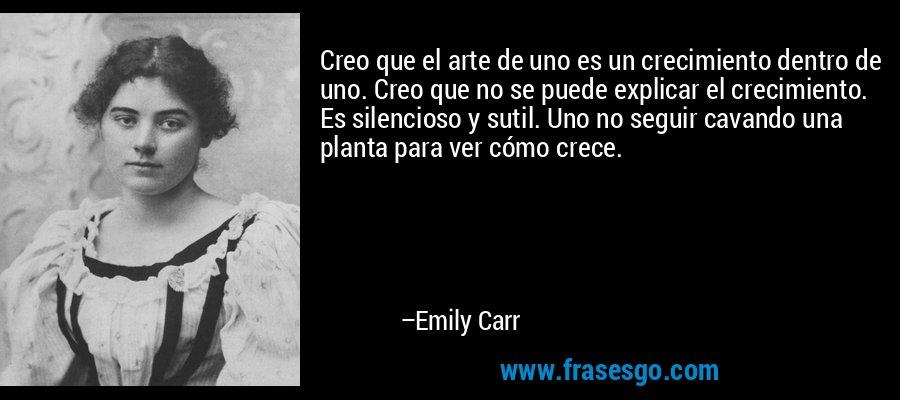 Creo que el arte de uno es un crecimiento dentro de uno. Creo que no se puede explicar el crecimiento. Es silencioso y sutil. Uno no seguir cavando una planta para ver cómo crece. – Emily Carr