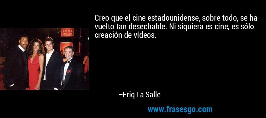 Creo que el cine estadounidense, sobre todo, se ha vuelto tan desechable. Ni siquiera es cine, es sólo creación de vídeos. – Eriq La Salle