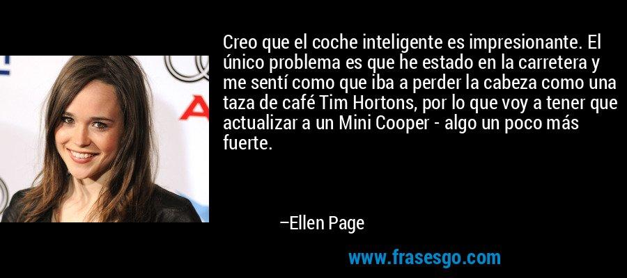 Creo que el coche inteligente es impresionante. El único problema es que he estado en la carretera y me sentí como que iba a perder la cabeza como una taza de café Tim Hortons, por lo que voy a tener que actualizar a un Mini Cooper - algo un poco más fuerte. – Ellen Page