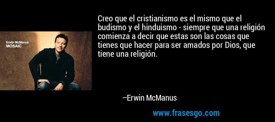 Creo que el cristianismo es el mismo que el budismo y el hinduismo - siempre que una religión comienza a decir que estas son las cosas que tienes que hacer para ser amados por Dios, que tiene una religión. – Erwin McManus