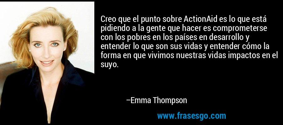 Creo que el punto sobre ActionAid es lo que está pidiendo a la gente que hacer es comprometerse con los pobres en los países en desarrollo y entender lo que son sus vidas y entender cómo la forma en que vivimos nuestras vidas impactos en el suyo. – Emma Thompson