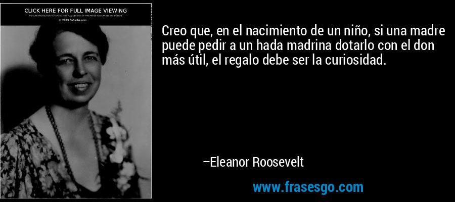Creo que, en el nacimiento de un niño, si una madre puede pedir a un hada madrina dotarlo con el don más útil, el regalo debe ser la curiosidad. – Eleanor Roosevelt