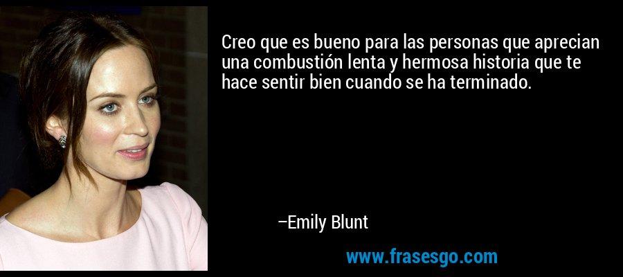 Creo que es bueno para las personas que aprecian una combustión lenta y hermosa historia que te hace sentir bien cuando se ha terminado. – Emily Blunt