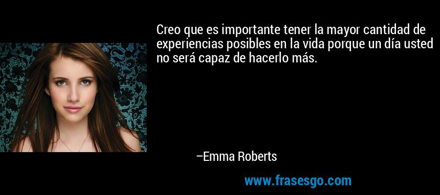Creo que es importante tener la mayor cantidad de experiencias posibles en la vida porque un día usted no será capaz de hacerlo más. – Emma Roberts
