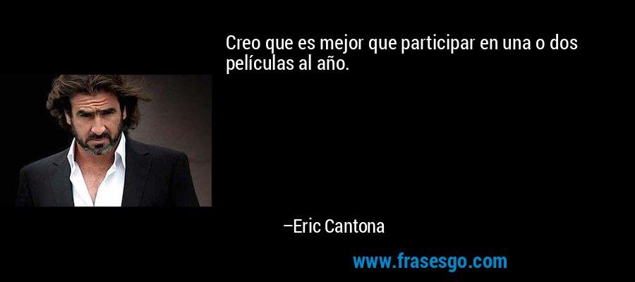 Creo que es mejor que participar en una o dos películas al año. – Eric Cantona