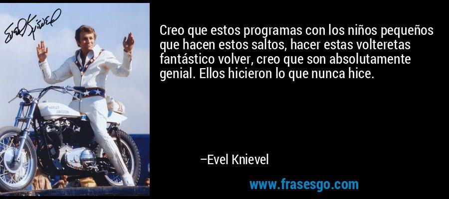 Creo que estos programas con los niños pequeños que hacen estos saltos, hacer estas volteretas fantástico volver, creo que son absolutamente genial. Ellos hicieron lo que nunca hice. – Evel Knievel