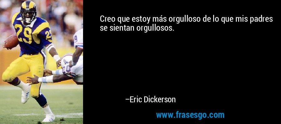 Creo que estoy más orgulloso de lo que mis padres se sientan orgullosos. – Eric Dickerson