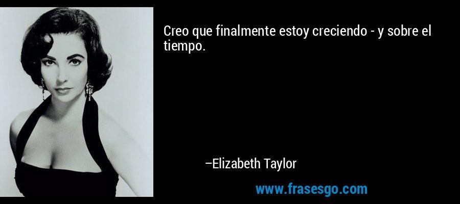 Creo que finalmente estoy creciendo - y sobre el tiempo. – Elizabeth Taylor