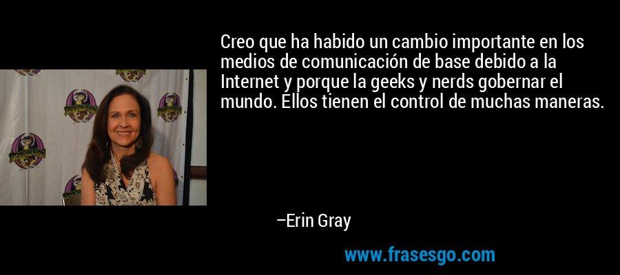 Creo que ha habido un cambio importante en los medios de comunicación de base debido a la Internet y porque la geeks y nerds gobernar el mundo. Ellos tienen el control de muchas maneras. – Erin Gray