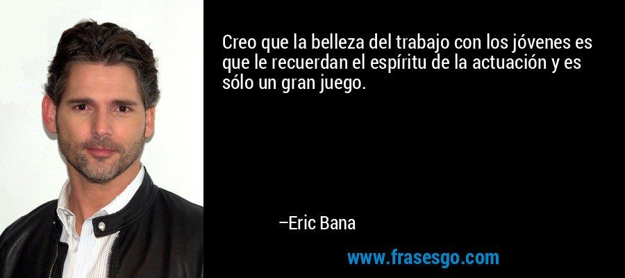 Creo que la belleza del trabajo con los jóvenes es que le recuerdan el espíritu de la actuación y es sólo un gran juego. – Eric Bana