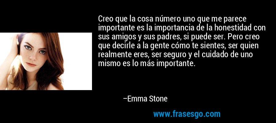 Creo que la cosa número uno que me parece importante es la importancia de la honestidad con sus amigos y sus padres, si puede ser. Pero creo que decirle a la gente cómo te sientes, ser quien realmente eres, ser seguro y el cuidado de uno mismo es lo más importante. – Emma Stone