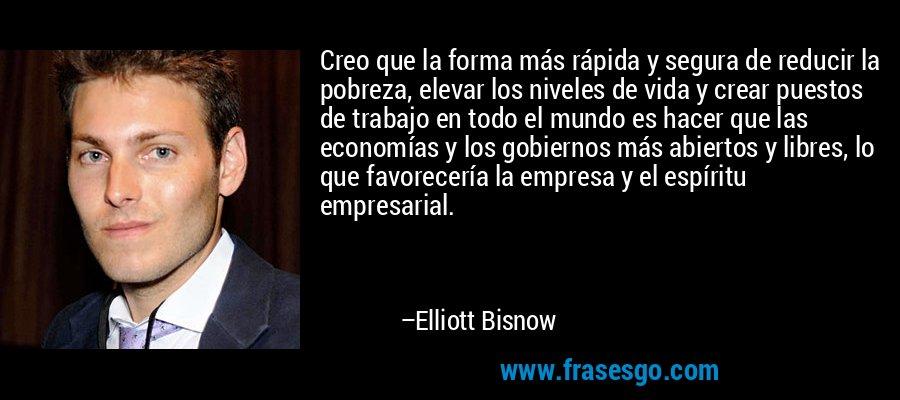 Creo que la forma más rápida y segura de reducir la pobreza, elevar los niveles de vida y crear puestos de trabajo en todo el mundo es hacer que las economías y los gobiernos más abiertos y libres, lo que favorecería la empresa y el espíritu empresarial. – Elliott Bisnow