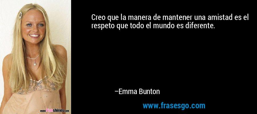 Creo que la manera de mantener una amistad es el respeto que todo el mundo es diferente. – Emma Bunton