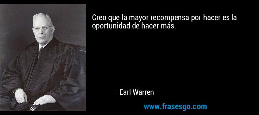 Creo que la mayor recompensa por hacer es la oportunidad de hacer más. – Earl Warren