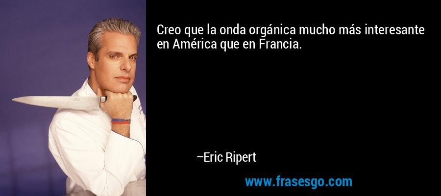 Creo que la onda orgánica mucho más interesante en América que en Francia. – Eric Ripert