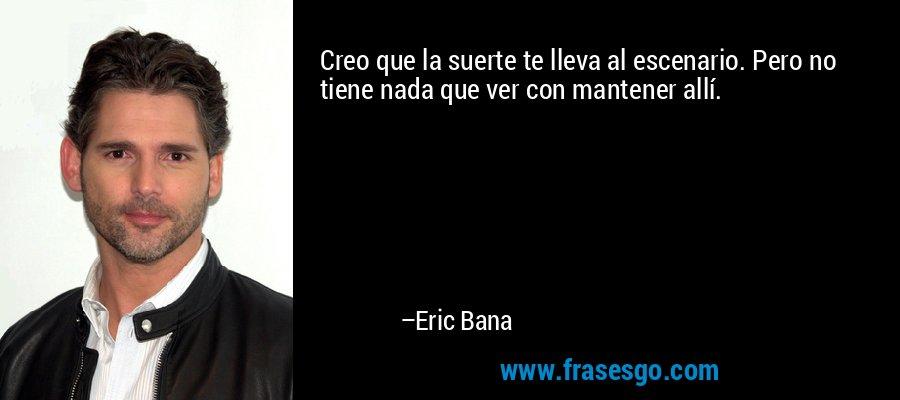 Creo que la suerte te lleva al escenario. Pero no tiene nada que ver con mantener allí. – Eric Bana