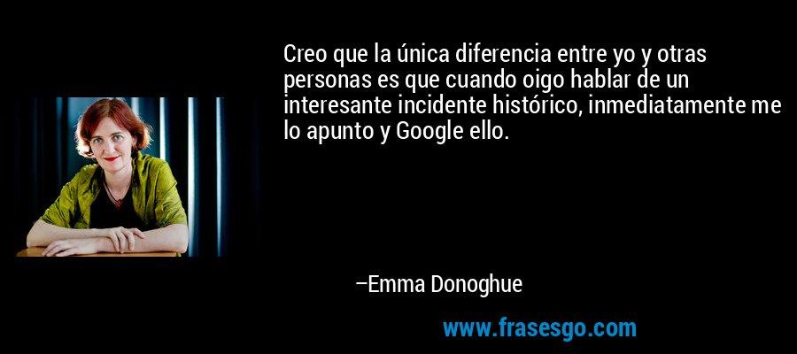 Creo que la única diferencia entre yo y otras personas es que cuando oigo hablar de un interesante incidente histórico, inmediatamente me lo apunto y Google ello. – Emma Donoghue