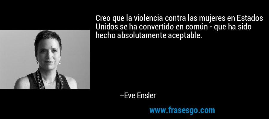 Creo que la violencia contra las mujeres en Estados Unidos se ha convertido en común - que ha sido hecho absolutamente aceptable. – Eve Ensler