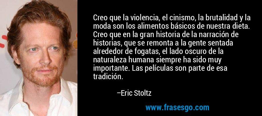 Creo que la violencia, el cinismo, la brutalidad y la moda son los alimentos básicos de nuestra dieta. Creo que en la gran historia de la narración de historias, que se remonta a la gente sentada alrededor de fogatas, el lado oscuro de la naturaleza humana siempre ha sido muy importante. Las películas son parte de esa tradición. – Eric Stoltz