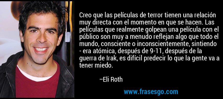 Creo que las películas de terror tienen una relación muy directa con el momento en que se hacen. Las películas que realmente golpean una película con el público son muy a menudo reflejan algo que todo el mundo, consciente o inconscientemente, sintiendo - era atómica, después de 9-11, después de la guerra de Irak, es difícil predecir lo que la gente va a tener miedo. – Eli Roth