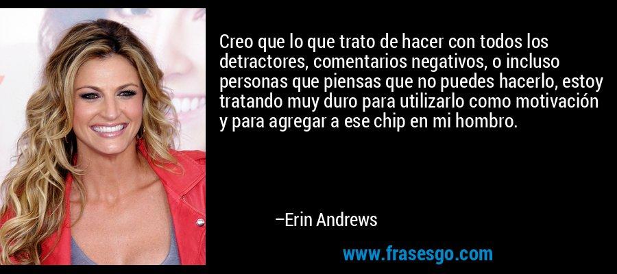 Creo que lo que trato de hacer con todos los detractores, comentarios negativos, o incluso personas que piensas que no puedes hacerlo, estoy tratando muy duro para utilizarlo como motivación y para agregar a ese chip en mi hombro. – Erin Andrews