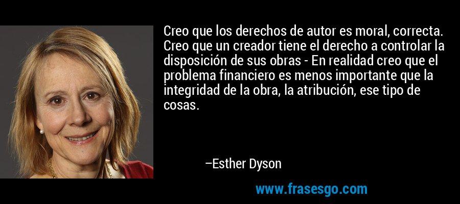 Creo que los derechos de autor es moral, correcta. Creo que un creador tiene el derecho a controlar la disposición de sus obras - En realidad creo que el problema financiero es menos importante que la integridad de la obra, la atribución, ese tipo de cosas. – Esther Dyson