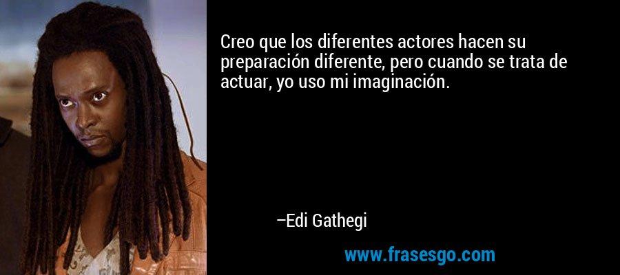 Creo que los diferentes actores hacen su preparación diferente, pero cuando se trata de actuar, yo uso mi imaginación. – Edi Gathegi