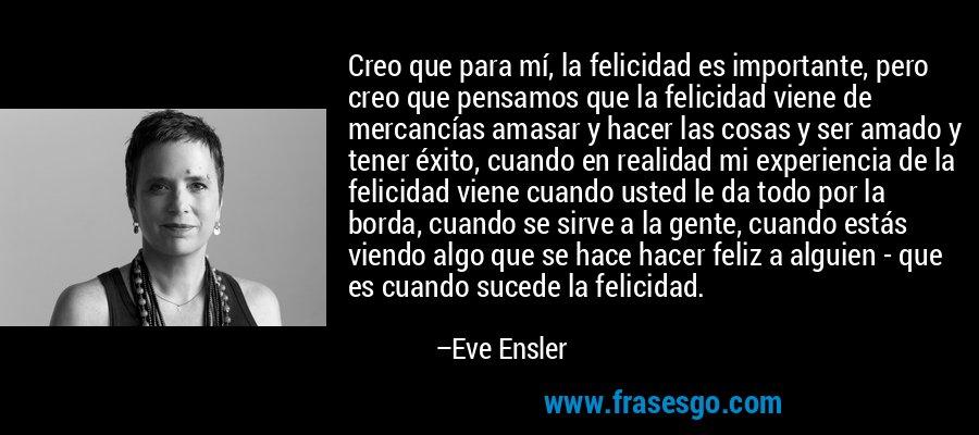 Creo que para mí, la felicidad es importante, pero creo que pensamos que la felicidad viene de mercancías amasar y hacer las cosas y ser amado y tener éxito, cuando en realidad mi experiencia de la felicidad viene cuando usted le da todo por la borda, cuando se sirve a la gente, cuando estás viendo algo que se hace hacer feliz a alguien - que es cuando sucede la felicidad. – Eve Ensler