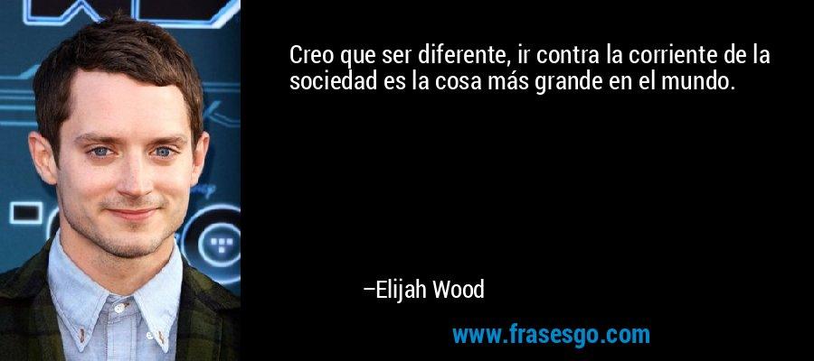 Creo que ser diferente, ir contra la corriente de la sociedad es la cosa más grande en el mundo. – Elijah Wood