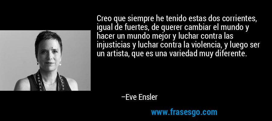 Creo que siempre he tenido estas dos corrientes, igual de fuertes, de querer cambiar el mundo y hacer un mundo mejor y luchar contra las injusticias y luchar contra la violencia, y luego ser un artista, que es una variedad muy diferente. – Eve Ensler