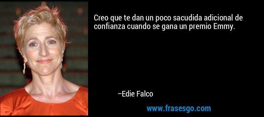 Creo que te dan un poco sacudida adicional de confianza cuando se gana un premio Emmy. – Edie Falco
