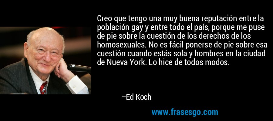 Creo que tengo una muy buena reputación entre la población gay y entre todo el país, porque me puse de pie sobre la cuestión de los derechos de los homosexuales. No es fácil ponerse de pie sobre esa cuestión cuando estás sola y hombres en la ciudad de Nueva York. Lo hice de todos modos. – Ed Koch