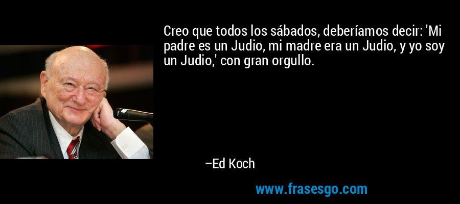 Creo que todos los sábados, deberíamos decir: 'Mi padre es un Judio, mi madre era un Judio, y yo soy un Judio,' con gran orgullo. – Ed Koch