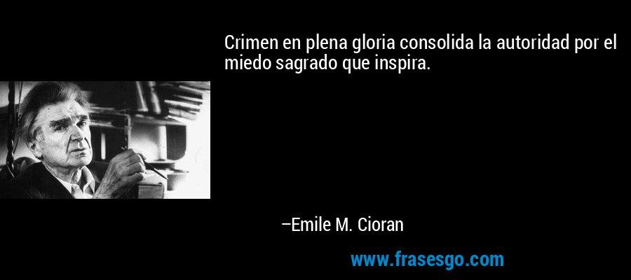 Crimen en plena gloria consolida la autoridad por el miedo sagrado que inspira. – Emile M. Cioran