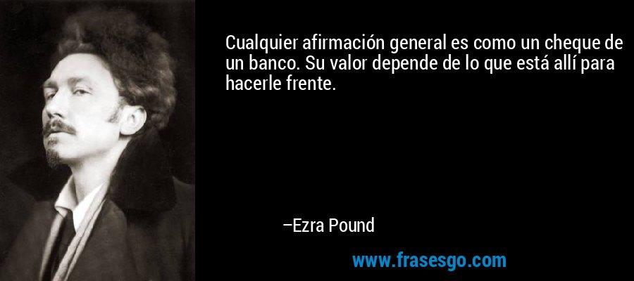 Cualquier afirmación general es como un cheque de un banco. Su valor depende de lo que está allí para hacerle frente. – Ezra Pound