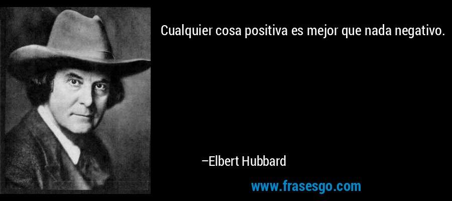 Cualquier cosa positiva es mejor que nada negativo. – Elbert Hubbard